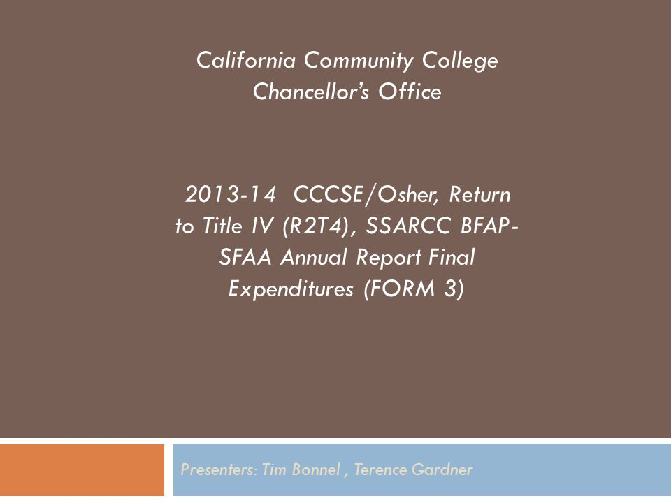 Presenters: Tim Bonnel, Terence Gardner California Community College Chancellor's Office 2013-14 CCCSE/Osher, Return to Title IV (R2T4), SSARCC BFAP- SFAA Annual Report Final Expenditures (FORM 3)