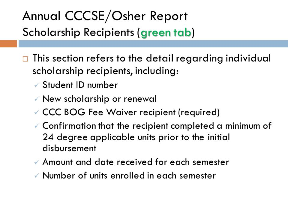 green tab Annual CCCSE/Osher Report Scholarship Recipients (green tab)  This section refers to the detail regarding individual scholarship recipients, including: Student ID number New scholarship or renewal CCC BOG Fee Waiver recipient (required) Confirmation that the recipient completed a minimum of 24 degree applicable units prior to the initial disbursement Amount and date received for each semester Number of units enrolled in each semester