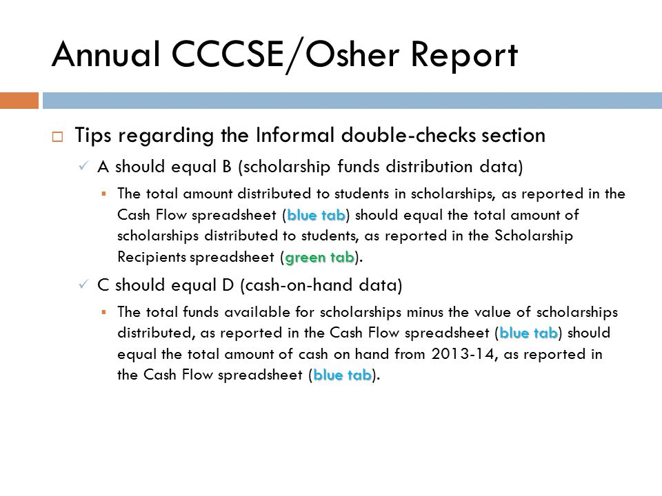 Annual CCCSE/Osher Report  Tips regarding the Informal double-checks section A should equal B (scholarship funds distribution data) blue tab green tab  The total amount distributed to students in scholarships, as reported in the Cash Flow spreadsheet (blue tab) should equal the total amount of scholarships distributed to students, as reported in the Scholarship Recipients spreadsheet (green tab).