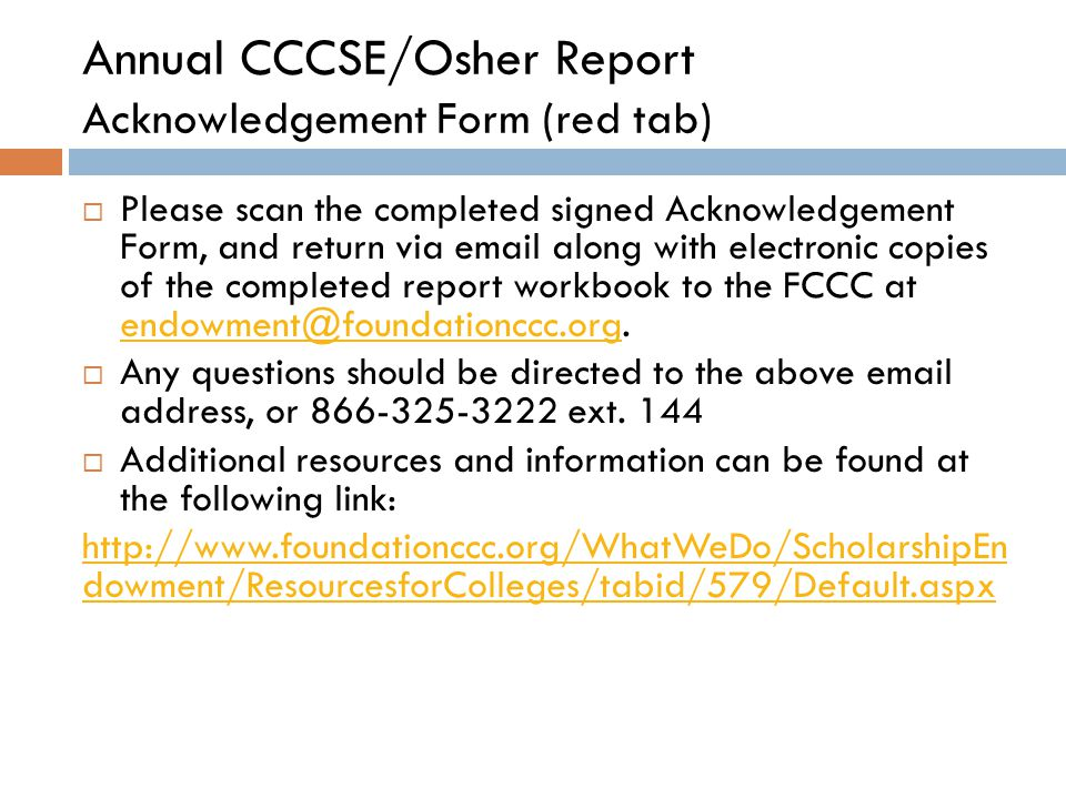 Annual CCCSE/Osher Report Acknowledgement Form (red tab)  Please scan the completed signed Acknowledgement Form, and return via email along with electronic copies of the completed report workbook to the FCCC at endowment@foundationccc.org.