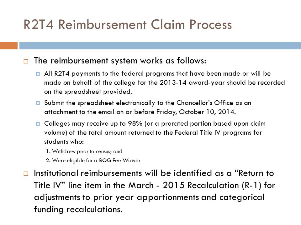 R2T4 Reimbursement Claim Process  The reimbursement system works as follows:  All R2T4 payments to the federal programs that have been made or will be made on behalf of the college for the 2013-14 award-year should be recorded on the spreadsheet provided.