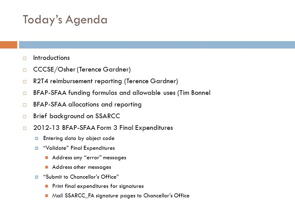Today's Agenda  Introductions  CCCSE/Osher (Terence Gardner)  R2T4 reimbursement reporting (Terence Gardner)  BFAP-SFAA funding formulas and allowable uses (Tim Bonnel  BFAP-SFAA allocations and reporting  Brief background on SSARCC  2012-13 BFAP-SFAA Form 3 Final Expenditures  Entering data by object code  Validate Final Expenditures Address any error messages Address other messages  Submit to Chancellor's Office Print final expenditures for signatures Mail SSARCC_FA signature pages to Chancellor's Office