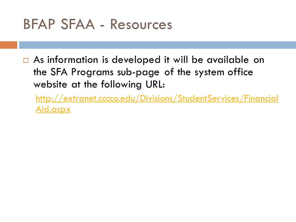 BFAP SFAA - Resources  As information is developed it will be available on the SFA Programs sub-page of the system office website at the following URL: http://extranet.cccco.edu/Divisions/StudentServices/Financial Aid.aspx