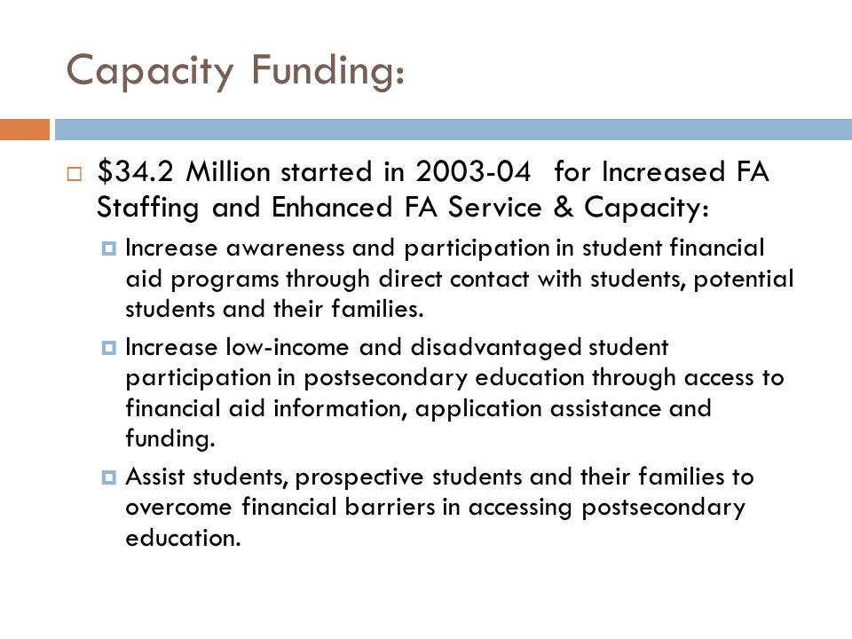 Capacity Funding:  $34.2 Million started in 2003-04 for Increased FA Staffing and Enhanced FA Service & Capacity:  Increase awareness and participation in student financial aid programs through direct contact with students, potential students and their families.