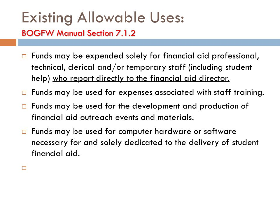 BOGFW Manual Section 7.1.2 Existing Allowable Uses: BOGFW Manual Section 7.1.2  Funds may be expended solely for financial aid professional, technical, clerical and/or temporary staff (including student help) who report directly to the financial aid director.