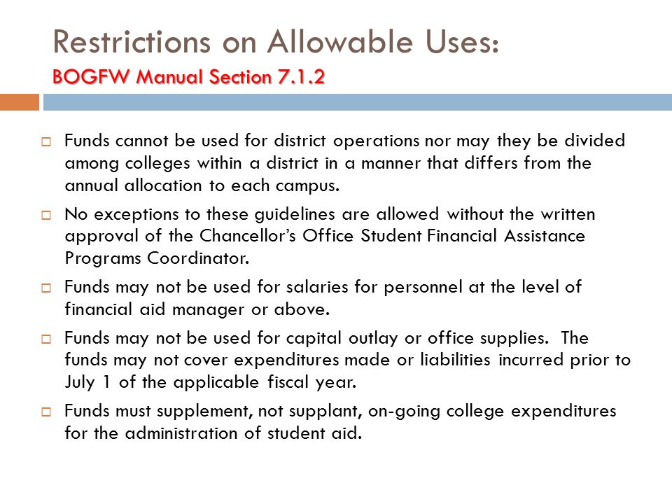 BOGFW Manual Section 7.1.2 Restrictions on Allowable Uses: BOGFW Manual Section 7.1.2  Funds cannot be used for district operations nor may they be divided among colleges within a district in a manner that differs from the annual allocation to each campus.