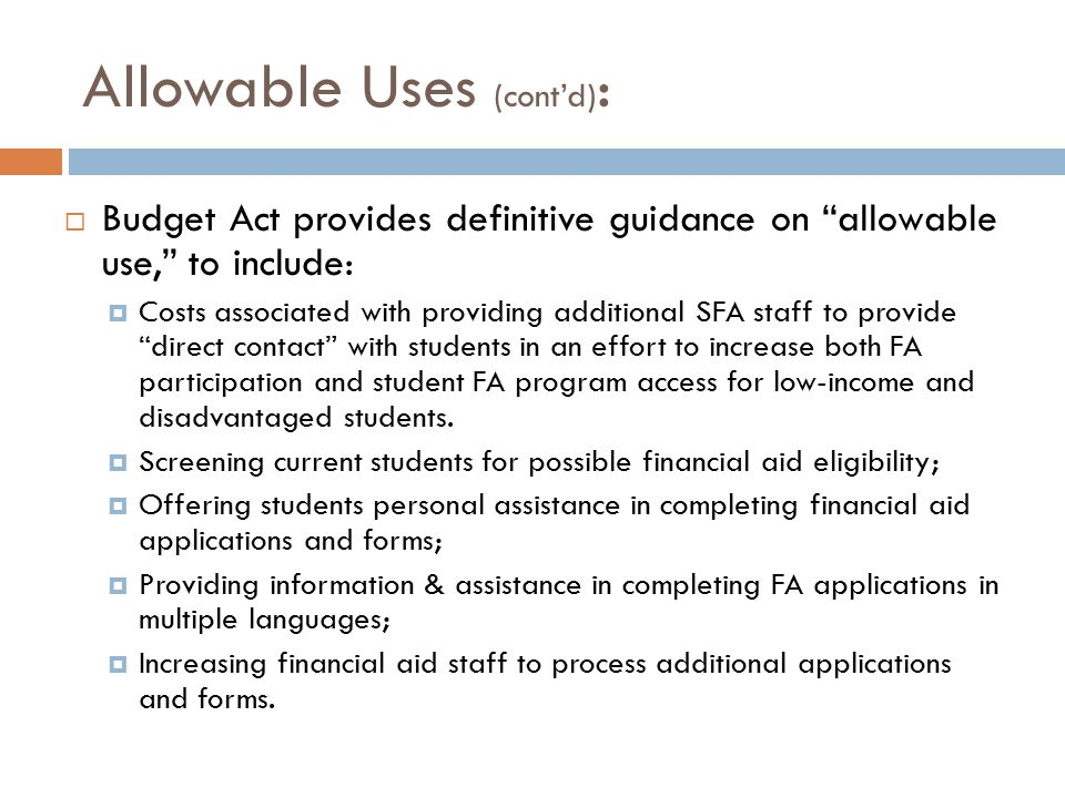 Allowable Uses (cont'd) :  Budget Act provides definitive guidance on allowable use, to include:  Costs associated with providing additional SFA staff to provide direct contact with students in an effort to increase both FA participation and student FA program access for low-income and disadvantaged students.