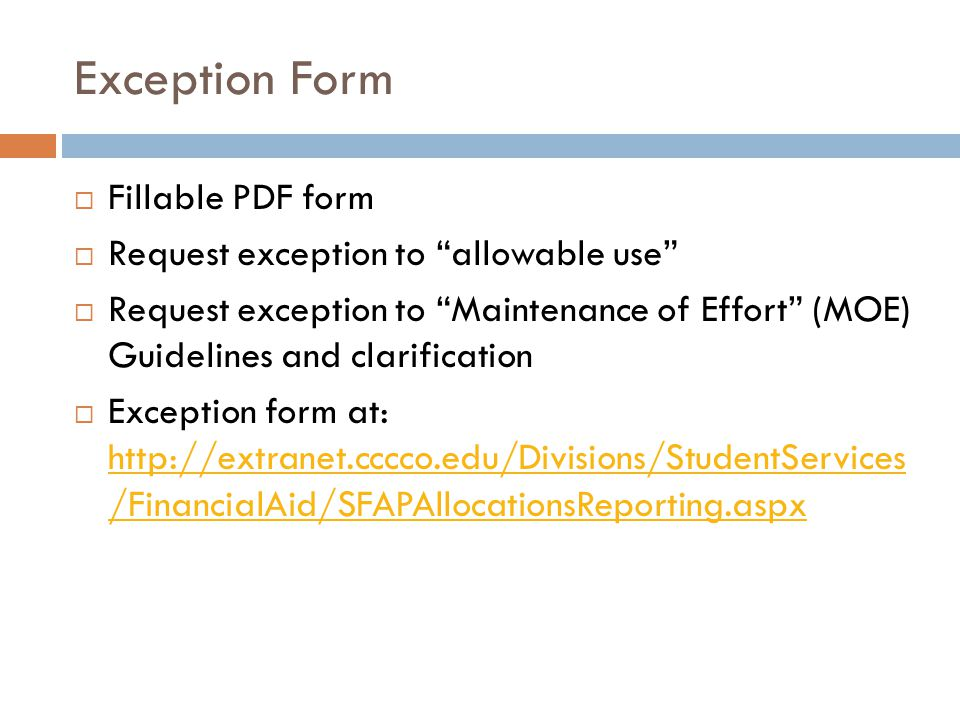 Exception Form  Fillable PDF form  Request exception to allowable use  Request exception to Maintenance of Effort (MOE) Guidelines and clarification  Exception form at: http://extranet.cccco.edu/Divisions/StudentServices /FinancialAid/SFAPAllocationsReporting.aspx http://extranet.cccco.edu/Divisions/StudentServices /FinancialAid/SFAPAllocationsReporting.aspx