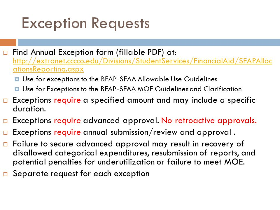 Exception Requests  Find Annual Exception form (fillable PDF) at: http://extranet.cccco.edu/Divisions/StudentServices/FinancialAid/SFAPAlloc ationsReporting.aspx http://extranet.cccco.edu/Divisions/StudentServices/FinancialAid/SFAPAlloc ationsReporting.aspx  Use for exceptions to the BFAP-SFAA Allowable Use Guidelines  Use for Exceptions to the BFAP-SFAA MOE Guidelines and Clarification  Exceptions require a specified amount and may include a specific duration.