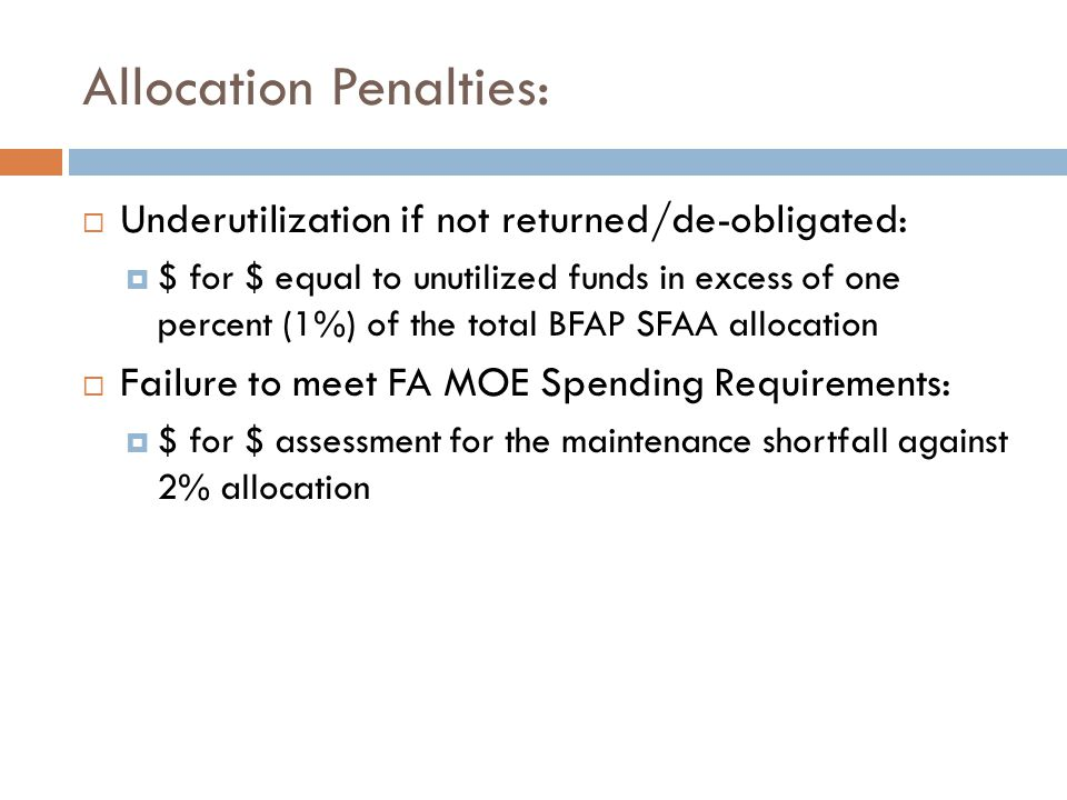 Allocation Penalties:  Underutilization if not returned/de-obligated:  $ for $ equal to unutilized funds in excess of one percent (1%) of the total BFAP SFAA allocation  Failure to meet FA MOE Spending Requirements:  $ for $ assessment for the maintenance shortfall against 2% allocation