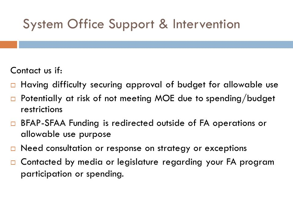 System Office Support & Intervention Contact us if:  Having difficulty securing approval of budget for allowable use  Potentially at risk of not meeting MOE due to spending/budget restrictions  BFAP-SFAA Funding is redirected outside of FA operations or allowable use purpose  Need consultation or response on strategy or exceptions  Contacted by media or legislature regarding your FA program participation or spending.