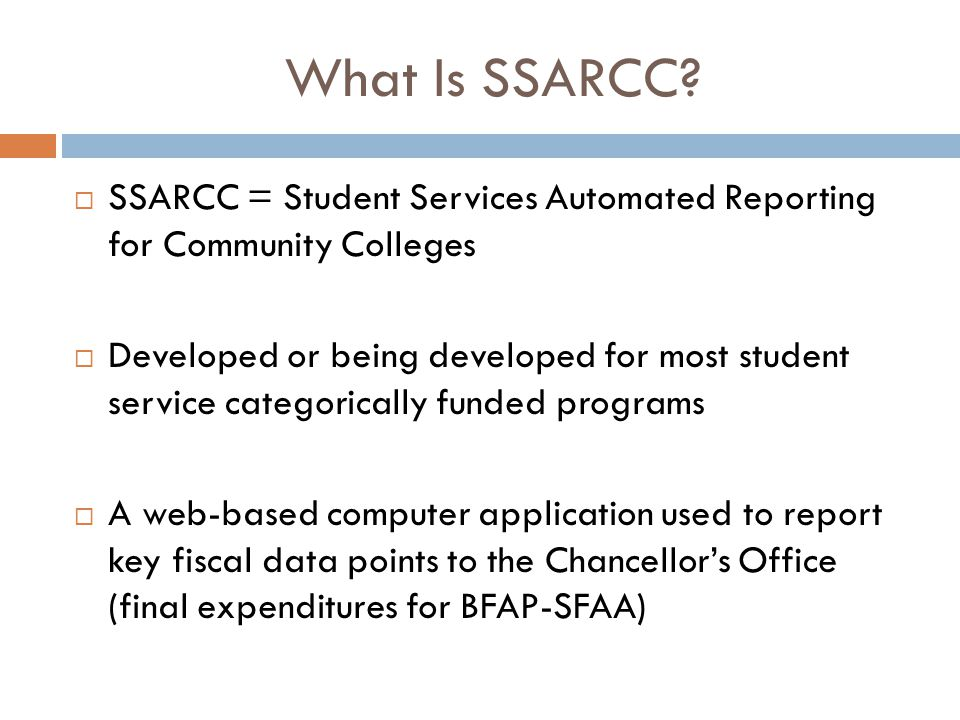 What Is SSARCC?  SSARCC = Student Services Automated Reporting for Community Colleges  Developed or being developed for most student service categor
