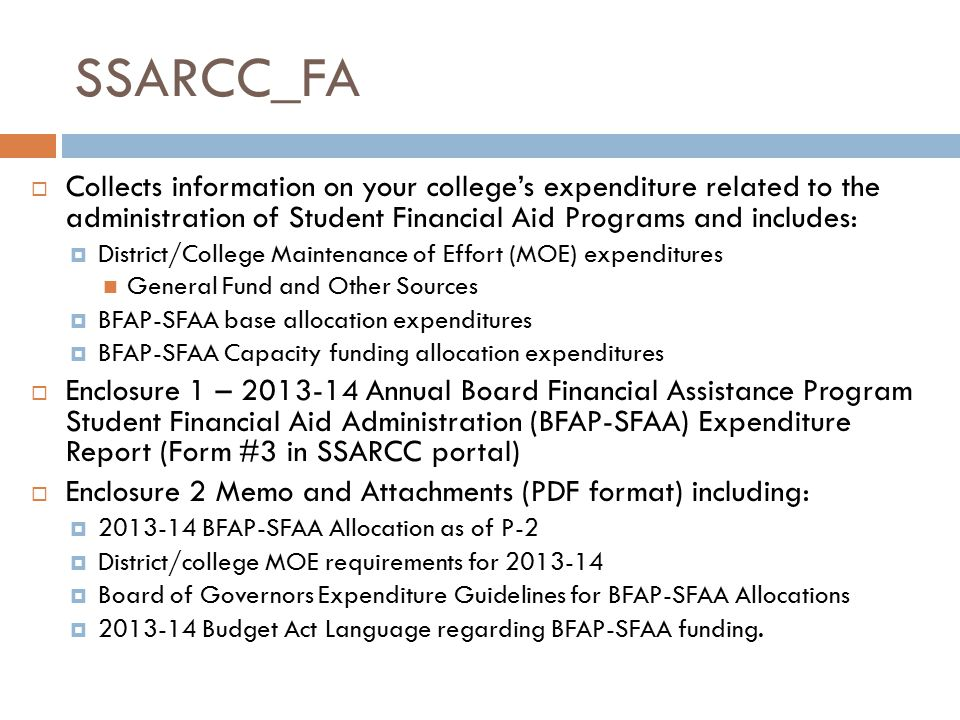 SSARCC_FA  Collects information on your college's expenditure related to the administration of Student Financial Aid Programs and includes:  District/College Maintenance of Effort (MOE) expenditures General Fund and Other Sources  BFAP-SFAA base allocation expenditures  BFAP-SFAA Capacity funding allocation expenditures  Enclosure 1 – 2013-14 Annual Board Financial Assistance Program Student Financial Aid Administration (BFAP-SFAA) Expenditure Report (Form #3 in SSARCC portal)  Enclosure 2 Memo and Attachments (PDF format) including:  2013-14 BFAP-SFAA Allocation as of P-2  District/college MOE requirements for 2013-14  Board of Governors Expenditure Guidelines for BFAP-SFAA Allocations  2013-14 Budget Act Language regarding BFAP-SFAA funding.