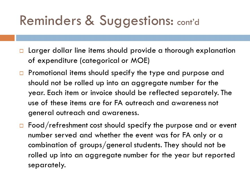 Reminders & Suggestions: cont'd  Larger dollar line items should provide a thorough explanation of expenditure (categorical or MOE)  Promotional items should specify the type and purpose and should not be rolled up into an aggregate number for the year.