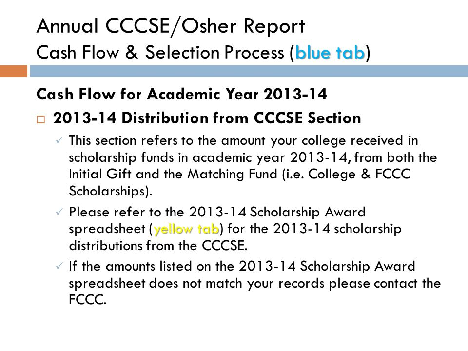 blue tab Annual CCCSE/Osher Report Cash Flow & Selection Process (blue tab) Cash Flow for Academic Year 2013-14  Value of Scholarships Distributed to Students Section This section refers to the total amount of scholarship funds your college distributed to students in academic year 2013-14