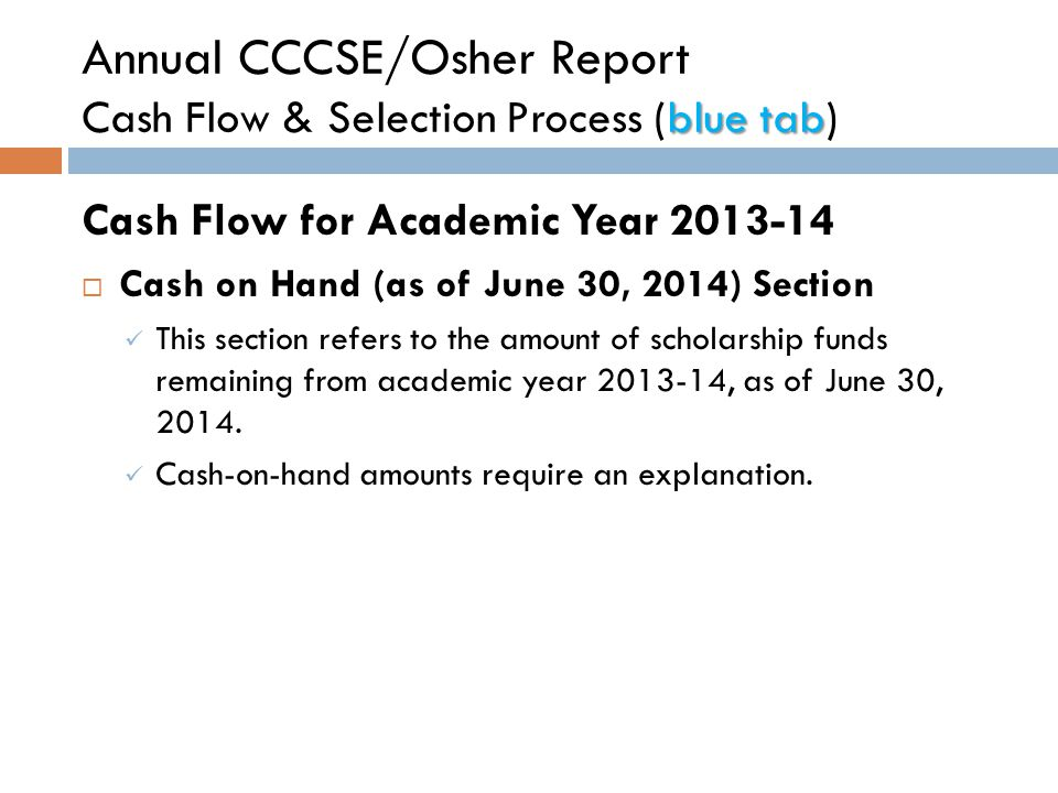blue tab Annual CCCSE/Osher Report Cash Flow & Selection Process (blue tab) Cash Flow for Academic Year 2013-14  Cash on Hand (as of June 30, 2014) Section This section refers to the amount of scholarship funds remaining from academic year 2013-14, as of June 30, 2014.