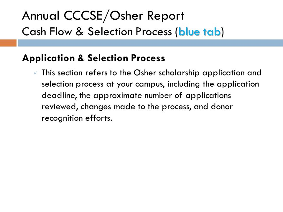 blue tab Annual CCCSE/Osher Report Cash Flow & Selection Process (blue tab) Application & Selection Process This section refers to the Osher scholarship application and selection process at your campus, including the application deadline, the approximate number of applications reviewed, changes made to the process, and donor recognition efforts.