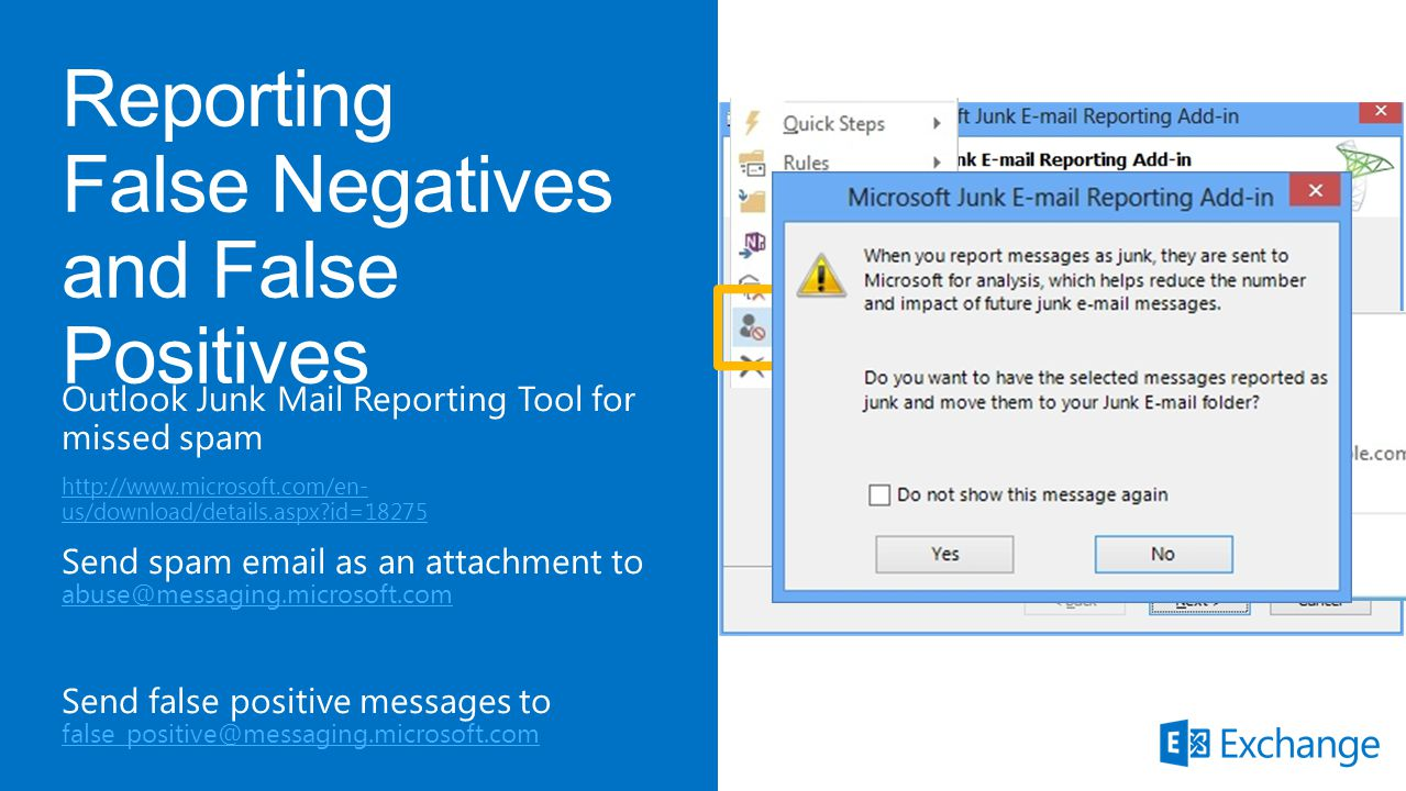 Outlook Junk Mail Reporting Tool for missed spam http://www.microsoft.com/en- us/download/details.aspx id=18275 Send spam email as an attachment to abuse@messaging.microsoft.com abuse@messaging.microsoft.com Send false positive messages to false_positive@messaging.microsoft.com false_positive@messaging.microsoft.com