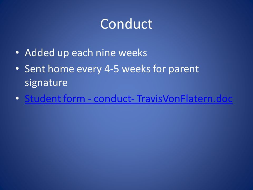 Conduct Added up each nine weeks Sent home every 4-5 weeks for parent signature Student form - conduct- TravisVonFlatern.doc