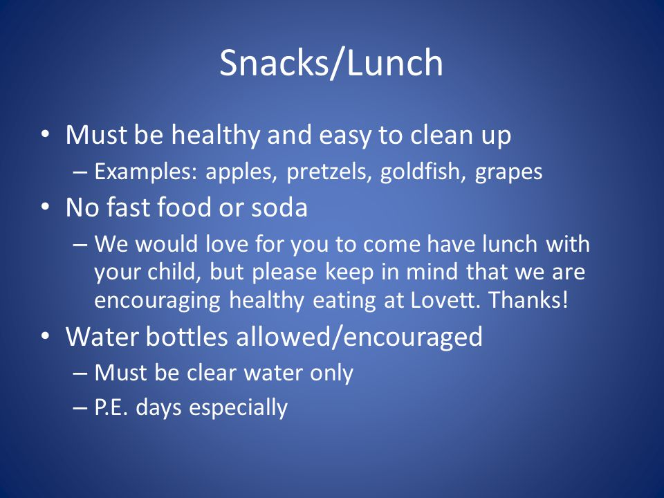 Snacks/Lunch Must be healthy and easy to clean up – Examples: apples, pretzels, goldfish, grapes No fast food or soda – We would love for you to come have lunch with your child, but please keep in mind that we are encouraging healthy eating at Lovett.