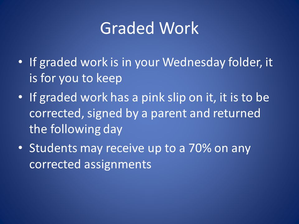 Graded Work If graded work is in your Wednesday folder, it is for you to keep If graded work has a pink slip on it, it is to be corrected, signed by a parent and returned the following day Students may receive up to a 70% on any corrected assignments