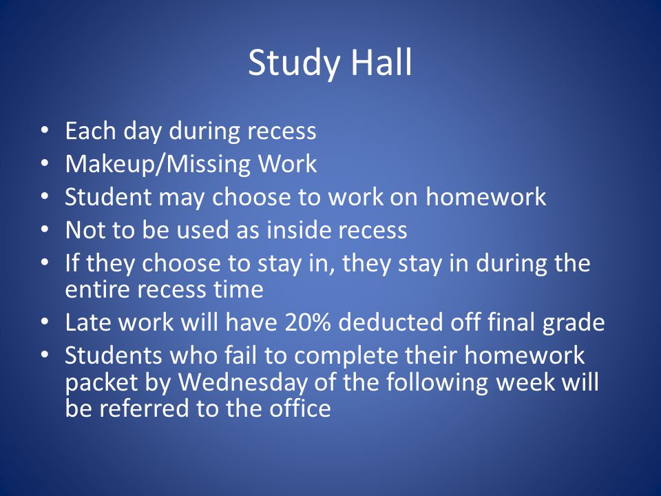 Study Hall Each day during recess Makeup/Missing Work Student may choose to work on homework Not to be used as inside recess If they choose to stay in, they stay in during the entire recess time Late work will have 20% deducted off final grade Students who fail to complete their homework packet by Wednesday of the following week will be referred to the office