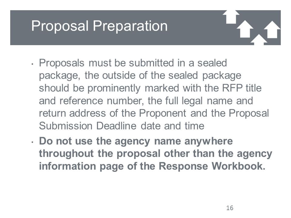 Proposal Preparation Proposals must be submitted in a sealed package, the outside of the sealed package should be prominently marked with the RFP title and reference number, the full legal name and return address of the Proponent and the Proposal Submission Deadline date and time Do not use the agency name anywhere throughout the proposal other than the agency information page of the Response Workbook.