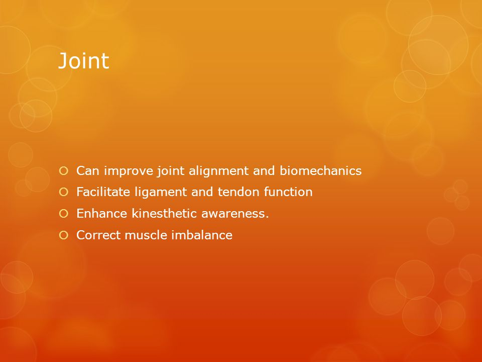 Joint  Can improve joint alignment and biomechanics  Facilitate ligament and tendon function  Enhance kinesthetic awareness.