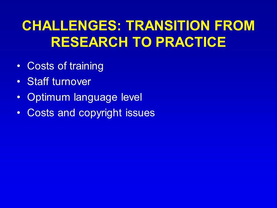 CHALLENGES: TRANSITION FROM RESEARCH TO PRACTICE Costs of training Staff turnover Optimum language level Costs and copyright issues