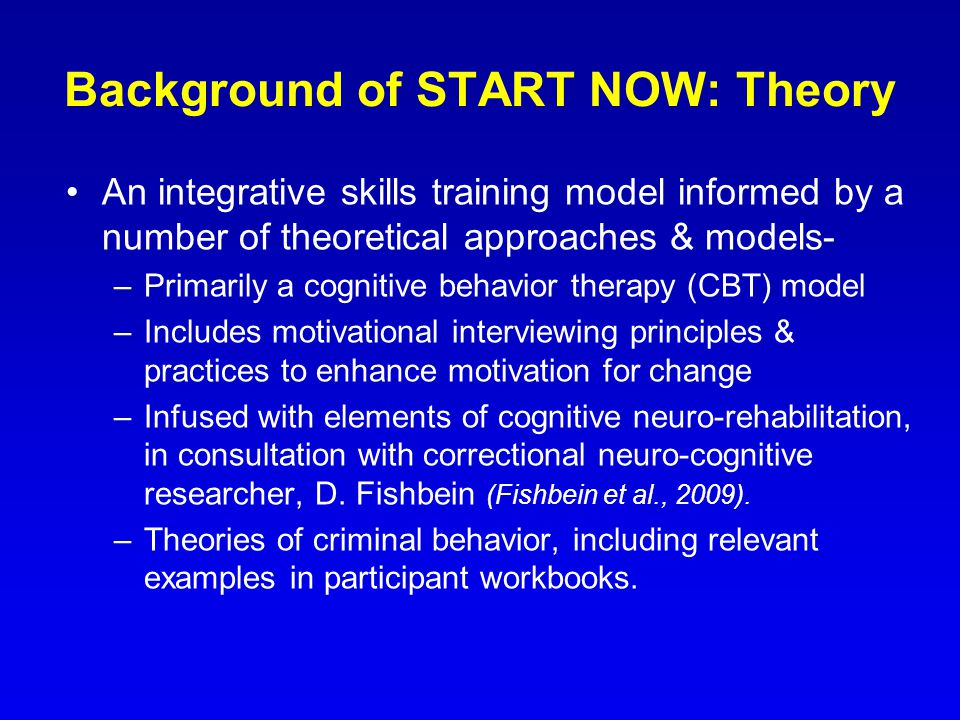 Background of START NOW: Theory An integrative skills training model informed by a number of theoretical approaches & models- –Primarily a cognitive behavior therapy (CBT) model –Includes motivational interviewing principles & practices to enhance motivation for change –Infused with elements of cognitive neuro-rehabilitation, in consultation with correctional neuro-cognitive researcher, D.