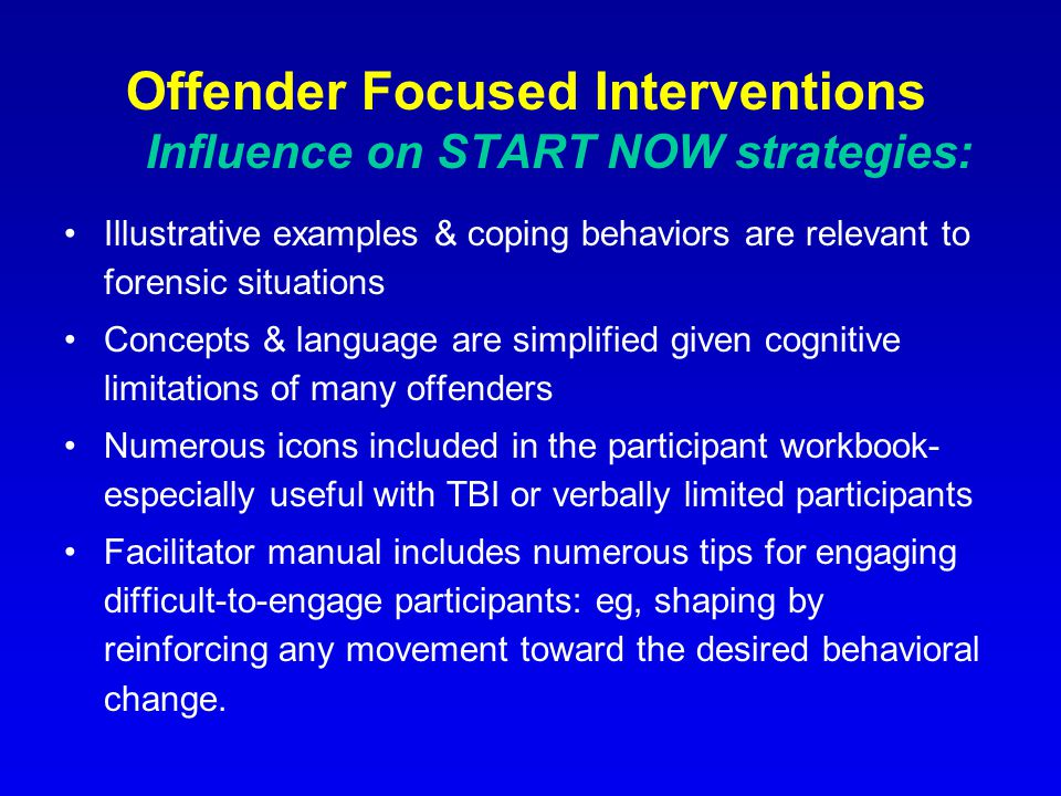 Offender Focused Interventions Influence on START NOW strategies: Illustrative examples & coping behaviors are relevant to forensic situations Concepts & language are simplified given cognitive limitations of many offenders Numerous icons included in the participant workbook- especially useful with TBI or verbally limited participants Facilitator manual includes numerous tips for engaging difficult-to-engage participants: eg, shaping by reinforcing any movement toward the desired behavioral change.