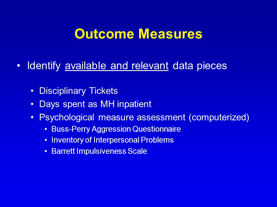 Outcome Measures Identify available and relevant data pieces Disciplinary Tickets Days spent as MH inpatient Psychological measure assessment (computerized) Buss-Perry Aggression Questionnaire Inventory of Interpersonal Problems Barrett Impulsiveness Scale