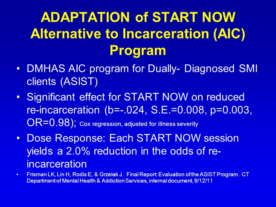 ADAPTATION of START NOW Alternative to Incarceration (AIC) Program DMHAS AIC program for Dually- Diagnosed SMI clients (ASIST) Significant effect for START NOW on reduced re-incarceration (b=-.024, S.E.=0.008, p=0.003, OR=0.98); Cox regression, adjusted for illness severity Dose Response: Each START NOW session yields a 2.0% reduction in the odds of re- incarceration Frisman LK, Lin H, Rodis E, & Grzelak J.
