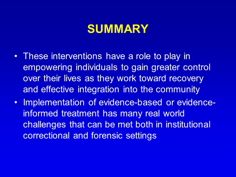 SUMMARY These interventions have a role to play in empowering individuals to gain greater control over their lives as they work toward recovery and effective integration into the community Implementation of evidence-based or evidence- informed treatment has many real world challenges that can be met both in institutional correctional and forensic settings