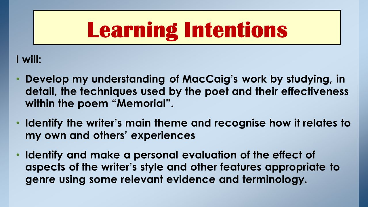 I will: Develop my understanding of MacCaig's work by studying, in detail, the techniques used by the poet and their effectiveness within the poem Memorial .
