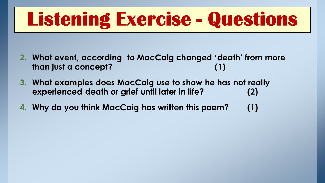 Listening Exercise - Questions 2.What event, according to MacCaig changed 'death' from more than just a concept?(1) 3.What examples does MacCaig use to show he has not really experienced death or grief until later in life?(2) 4.Why do you think MacCaig has written this poem.