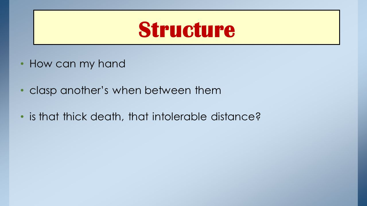 Structure How can my hand clasp another's when between them is that thick death, that intolerable distance?