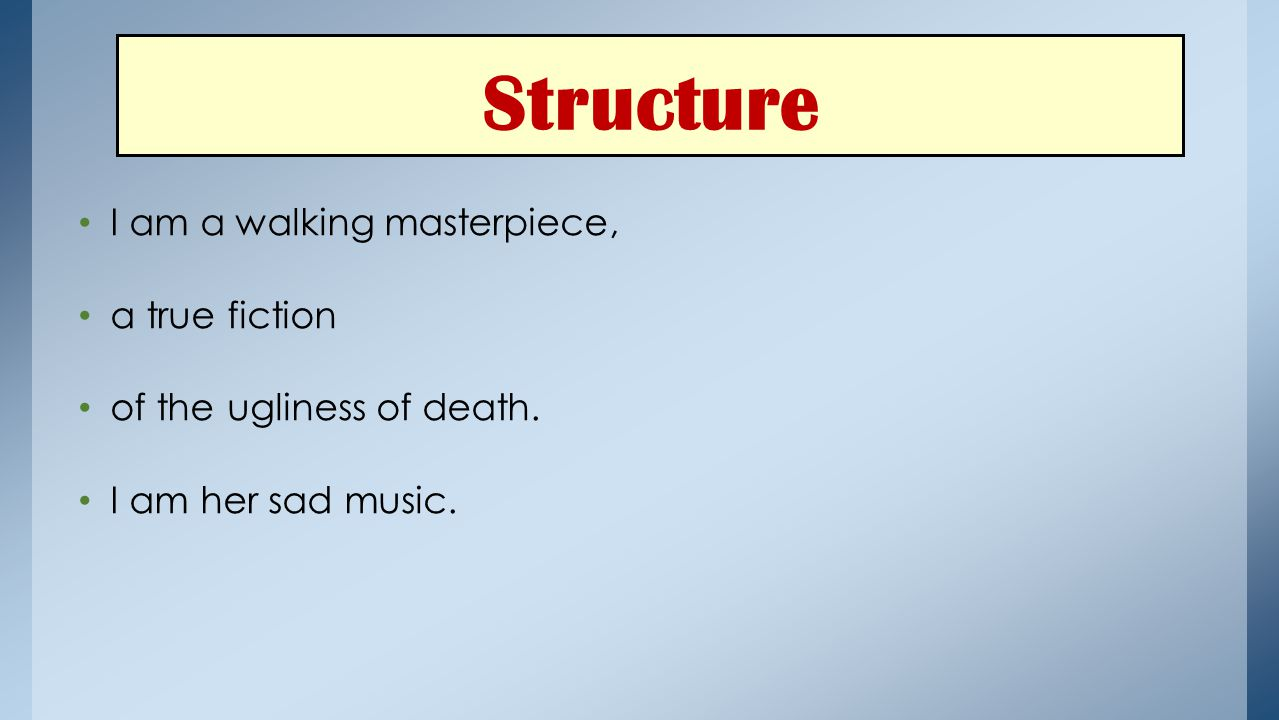 Structure I am a walking masterpiece, a true fiction of the ugliness of death. I am her sad music.
