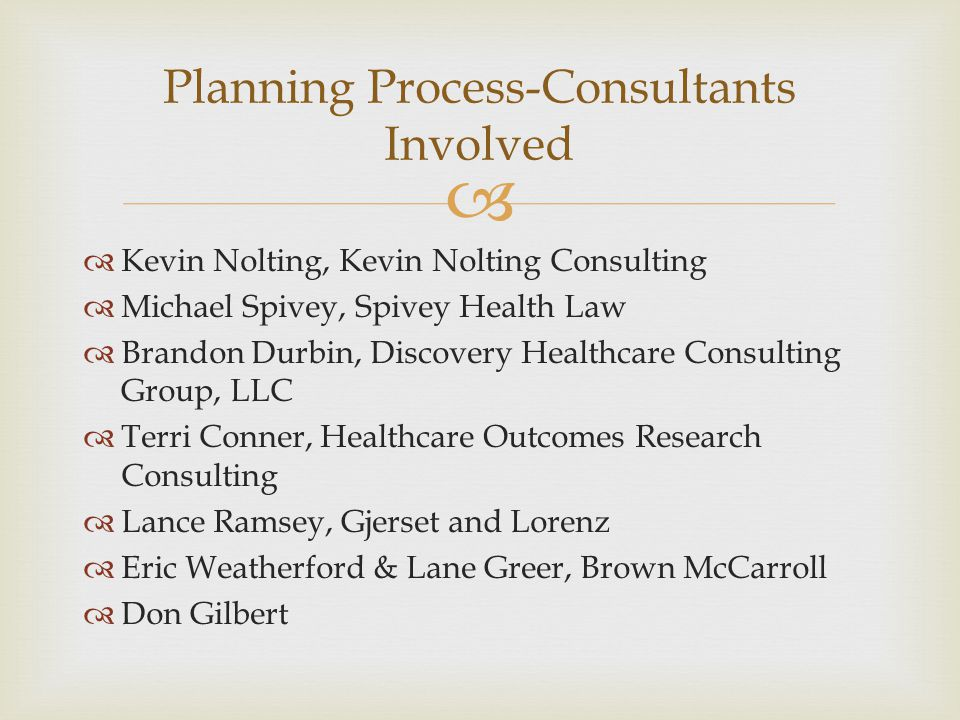   Kevin Nolting, Kevin Nolting Consulting  Michael Spivey, Spivey Health Law  Brandon Durbin, Discovery Healthcare Consulting Group, LLC  Terri Conner, Healthcare Outcomes Research Consulting  Lance Ramsey, Gjerset and Lorenz  Eric Weatherford & Lane Greer, Brown McCarroll  Don Gilbert Planning Process-Consultants Involved