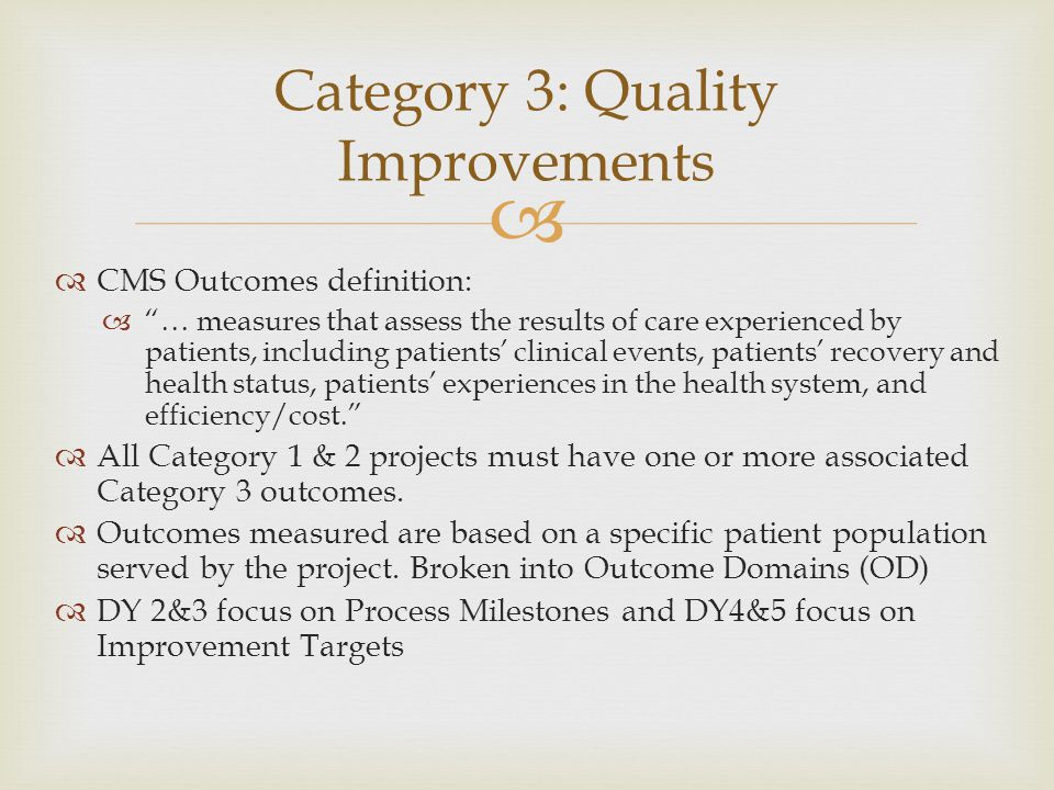   CMS Outcomes definition:  … measures that assess the results of care experienced by patients, including patients' clinical events, patients' recovery and health status, patients' experiences in the health system, and efficiency/cost.  All Category 1 & 2 projects must have one or more associated Category 3 outcomes.