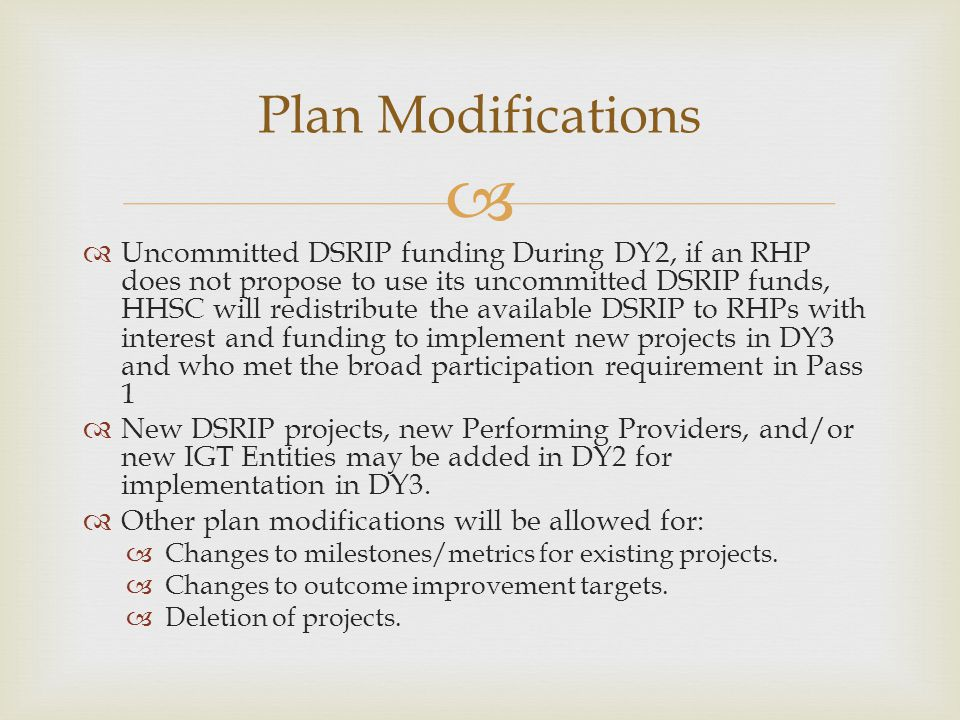   Uncommitted DSRIP funding During DY2, if an RHP does not propose to use its uncommitted DSRIP funds, HHSC will redistribute the available DSRIP to RHPs with interest and funding to implement new projects in DY3 and who met the broad participation requirement in Pass 1  New DSRIP projects, new Performing Providers, and/or new IGT Entities may be added in DY2 for implementation in DY3.
