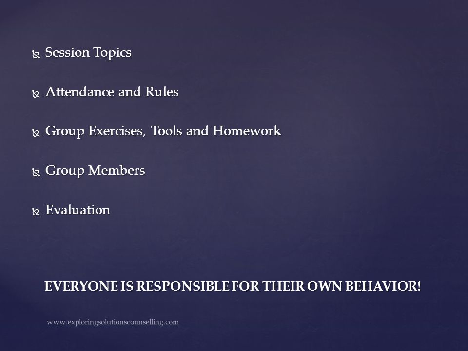  Session Topics  Attendance and Rules  Group Exercises, Tools and Homework  Group Members  Evaluation EVERYONE IS RESPONSIBLE FOR THEIR OWN BEHAV