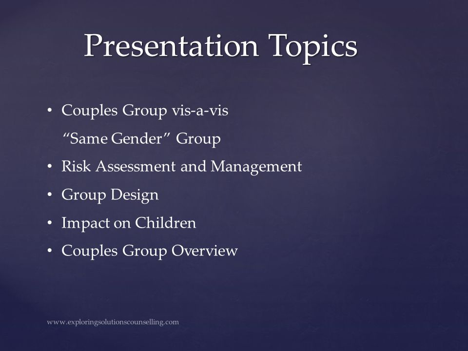 "Presentation Topics www.exploringsolutionscounselling.com Couples Group vis-a-vis ""Same Gender"" Group Risk Assessment and Management Group Design Impa"