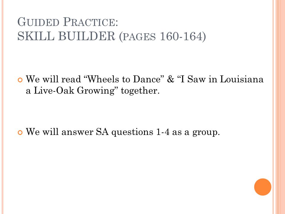 G UIDED P RACTICE : SKILL BUILDER ( PAGES 160-164) We will read Wheels to Dance & I Saw in Louisiana a Live-Oak Growing together.
