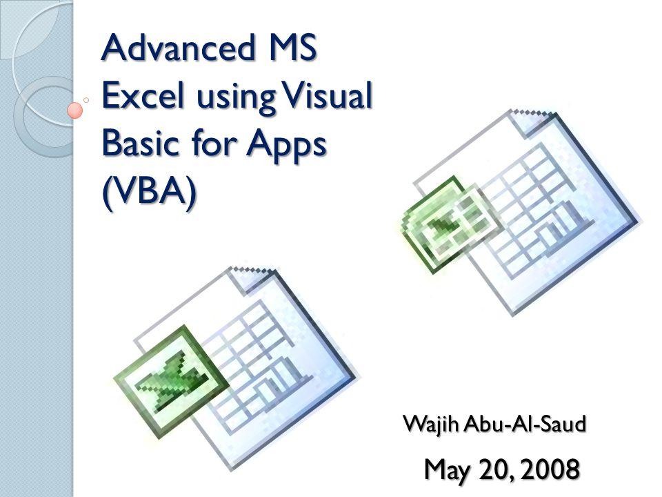 Advanced MS Excel using Visual Basic for Apps (VBA) Wajih Abu-Al-Saud May 20, 2008