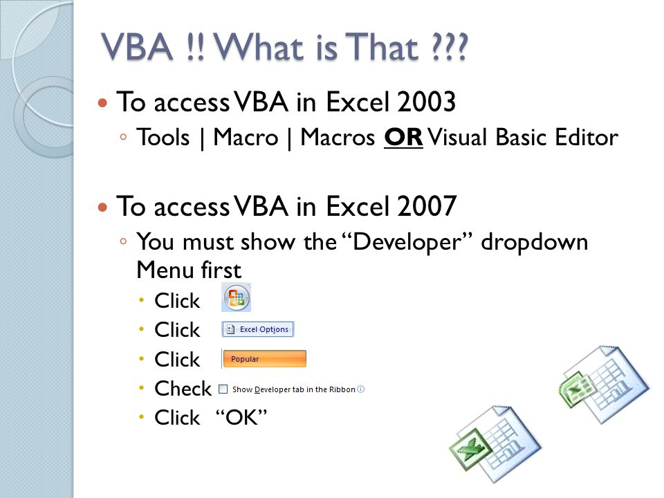 To access VBA in Excel 2003 ◦ Tools | Macro | Macros OR Visual Basic Editor To access VBA in Excel 2007 ◦ You must show the Developer dropdown Menu first  Click  Check  Click OK