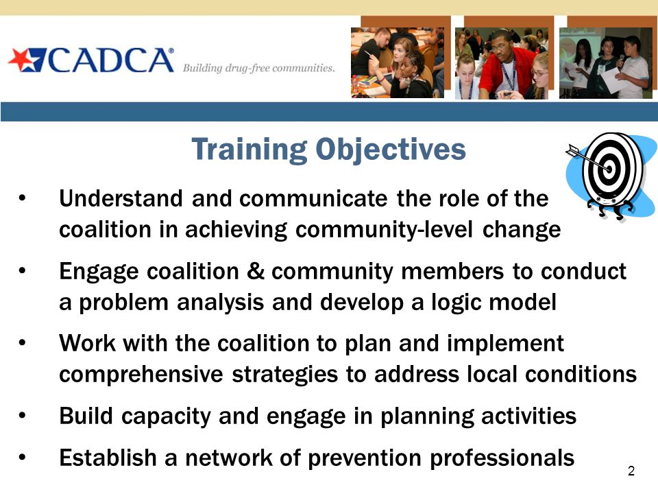 Understand and communicate the role of the coalition in achieving community-level change Engage coalition & community members to conduct a problem analysis and develop a logic model Work with the coalition to plan and implement comprehensive strategies to address local conditions Build capacity and engage in planning activities Establish a network of prevention professionals Training Objectives 2