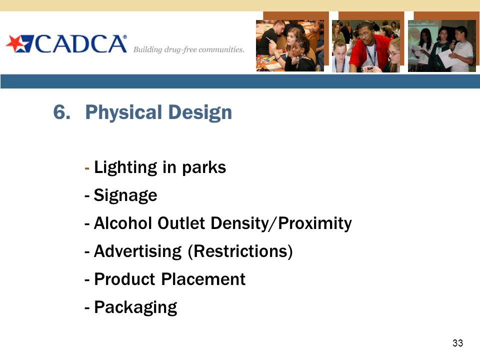6.Physical Design - Lighting in parks - Signage - Alcohol Outlet Density/Proximity - Advertising (Restrictions) - Product Placement - Packaging 33