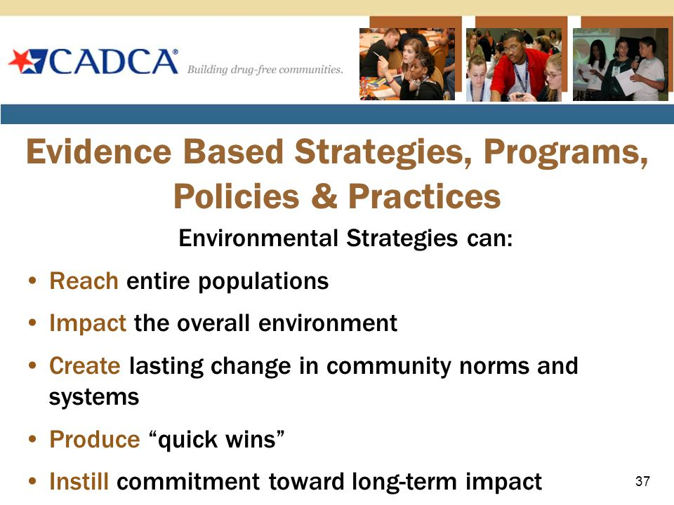 Environmental Strategies can: Reach entire populations Impact the overall environment Create lasting change in community norms and systems Produce quick wins Instill commitment toward long-term impact Evidence Based Strategies, Programs, Policies & Practices 37