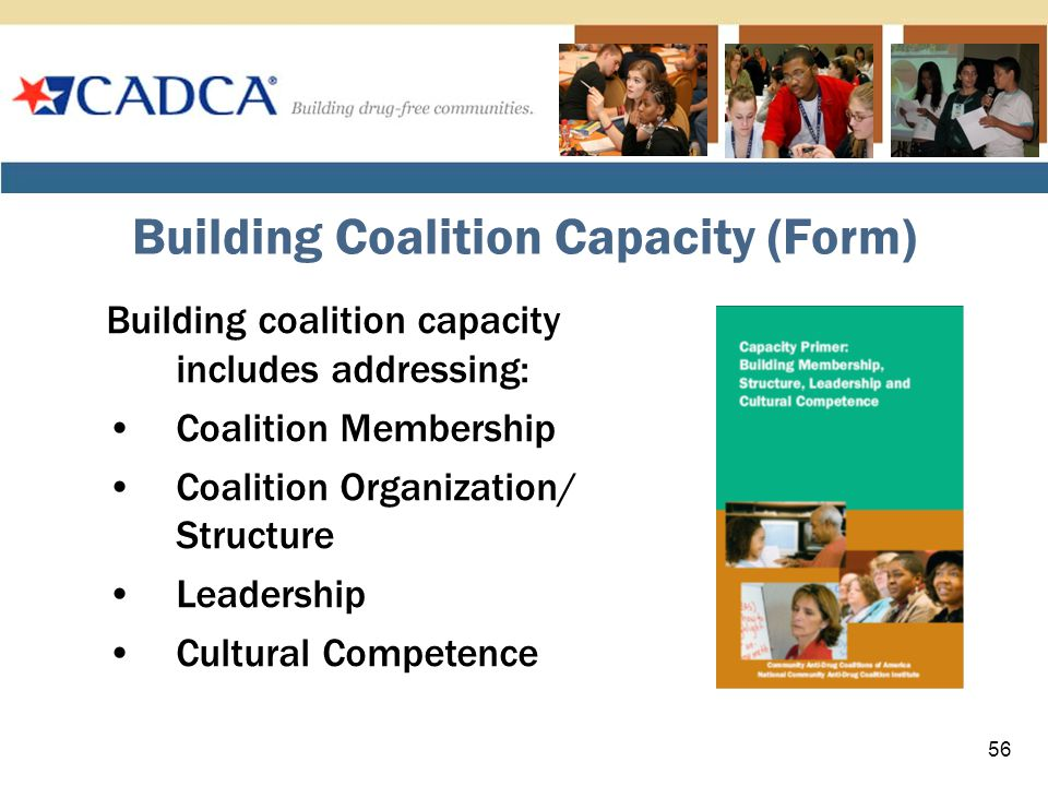 Building Coalition Capacity (Form) Building coalition capacity includes addressing: Coalition Membership Coalition Organization/ Structure Leadership Cultural Competence 56